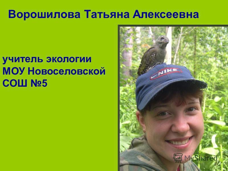 Ворошилова Татьяна Алексеевна учитель экологии МОУ Новоселовской СОШ 5