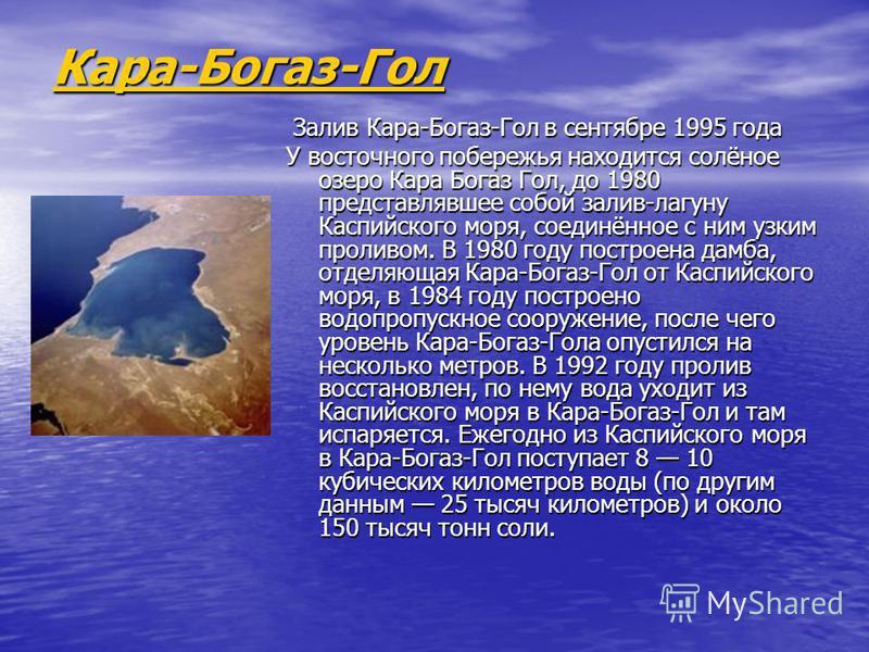 Кара-Богаз-Гол Залив Кара-Богаз-Гол в сентябре 1995 года Залив Кара-Богаз-Гол в сентябре 1995 года У восточного побережья находится солёное озеро Кара Богаз Гол, до 1980 представлявшее собой залив-лагуну Каспийского моря, соединённое с ним узким прол
