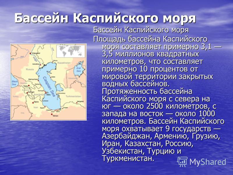 Бассейн Каспийского моря Бассейн Каспийского моря Площадь бассейна Каспийского моря составляет примерно 3,1 3,5 миллионов квадратных километров, что составляет примерно 10 процентов от мировой территории закрытых водных бассейнов. Протяженность бассе