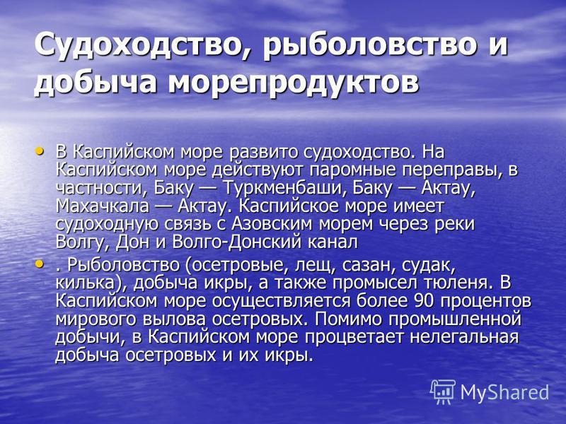 Судоходство, рыболовство и добыча морепродуктов В Каспийском море развито судоходство. На Каспийском море действуют паромные переправы, в частности, Баку Туркменбаши, Баку Актау, Махачкала Актау. Каспийское море имеет судоходную связь с Азовским море