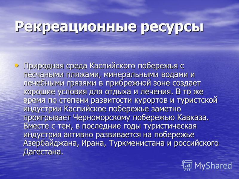 Рекреационные ресурсы Природная среда Каспийского побережья с песчаными пляжами, минеральными водами и лечебными грязями в прибрежной зоне создает хорошие условия для отдыха и лечения. В то же время по степени развитости курортов и туристской индустр