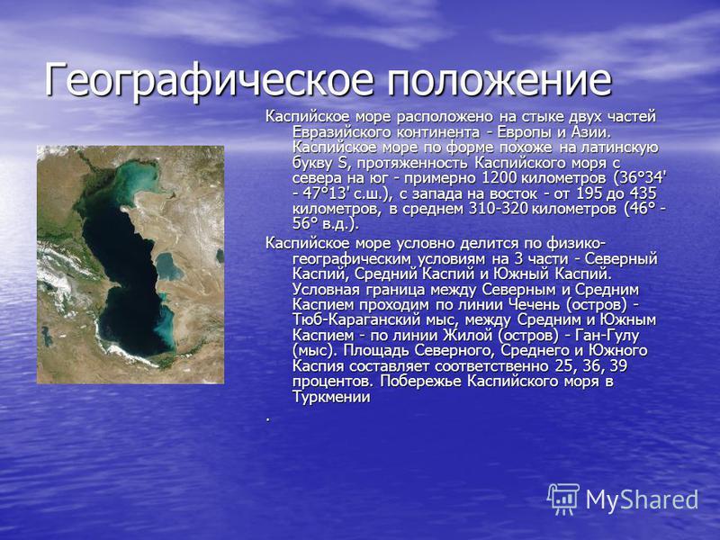 Географическое положение Каспийское море расположено на стыке двух частей Евразийского континента - Европы и Азии. Каспийское море по форме похоже на латинскую букву S, протяженность Каспийского моря с севера на юг - примерно 1200 километров (36°34'