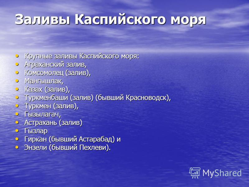 Заливы Каспийского моря Крупные заливы Каспийского моря: Крупные заливы Каспийского моря: Аграханский залив, Аграханский залив, Комсомолец (залив), Комсомолец (залив), Мангышлак, Мангышлак, Казах (залив), Казах (залив), Туркменбаши (залив) (бывший Кр