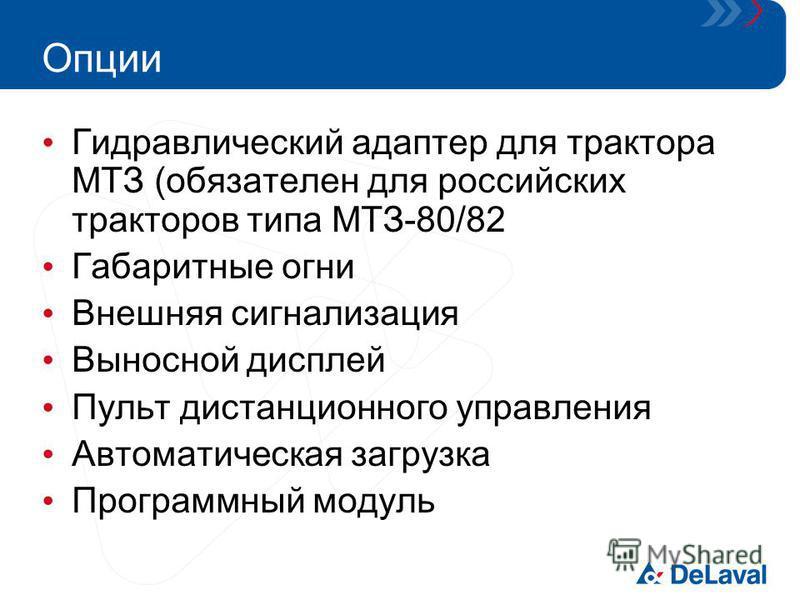 Опции Гидравлический адаптер для трактора МТЗ (обязателен для российских тракторов типа МТЗ-80/82 Габаритные огни Внешняя сигнализация Выносной дисплей Пульт дистанционного управления Автоматическая загрузка Программный модуль