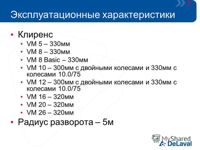 Эксплуатационные характеристики Клиренс VM 5 – 330 мм VM 8 – 330 мм VM 8 Basic – 330 мм VM 10 – 300 мм с двойными колесами и 330 мм с колесами 10.0/75 VM 12 – 300 мм с двойными колесами и 330 мм с колесами 10.0/75 VM 16 – 320 мм VM 20 – 320 мм VM 26