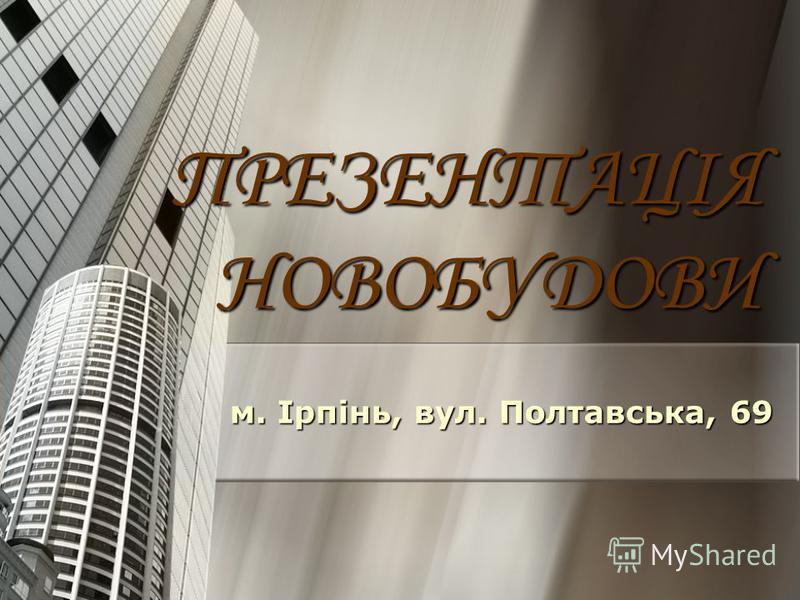 ПРЕЗЕНТАЦІЯ НОВОБУДОВИ м. Ірпінь, вул. Полтавська, 69