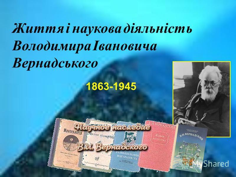 Життя і наукова діяльність Володимира Івановича Вернадського 1863-1945