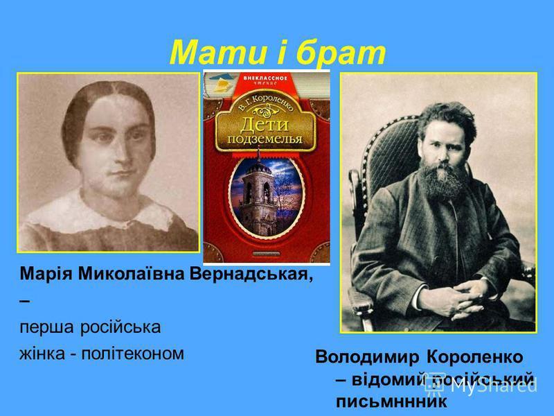 Мати і брат Володимир Короленко – відомий російський письмннник Марія Миколаївна Вернадськая, – перша російська жінка - політеконом