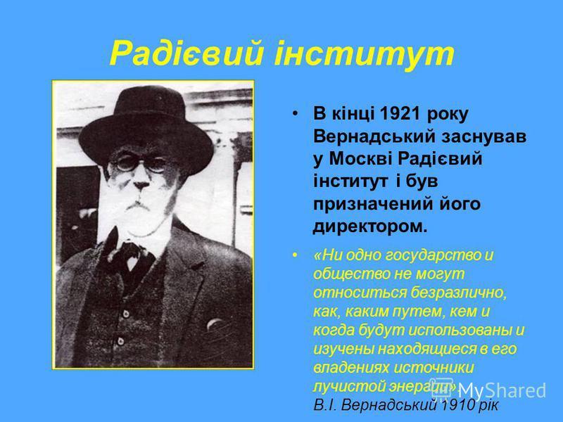 Радієвий інститут В кінці 1921 року Вернадський заснував у Москві Радієвий інститут і був призначений його директором. «Ни одно государство и общество не могут относиться безразлично, как, каким путем, кем и когда будут использованы и изучены находящ
