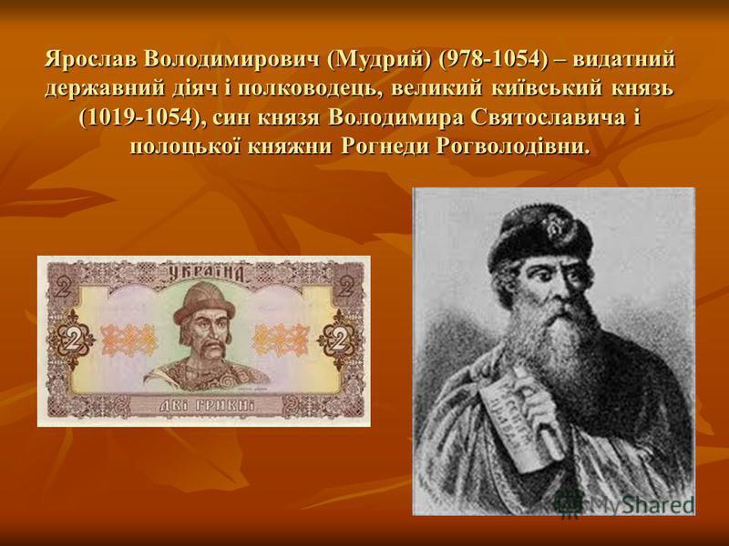 Ярослав Володимирович (Мудрий) (978-1054) – видатний державний діяч і полководець, великий київський князь (1019-1054), син князя Володимира Святославича і полоцької княжни Рогнеди Рогволодівни.
