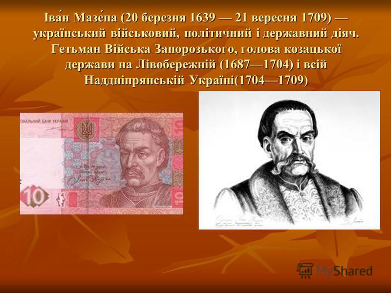 Іва́н Мазе́па (20 березня 1639 21 вересня 1709) український військовий, політичний і державний діяч. Гетьман Війська Запорозького, голова козацької держави на Лівобережній (16871704) і всій Наддніпрянській Україні(17041709)