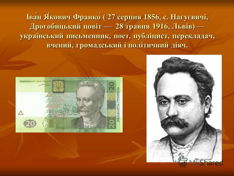 Іва́н Я́кович Франко́ ( 27 серпня 1856, с. Нагуєвичі, Дрогобицький повіт 28 травня 1916, Львів) український письменник, поет, публіцист, перекладач, вчений, громадський і політичний діяч.