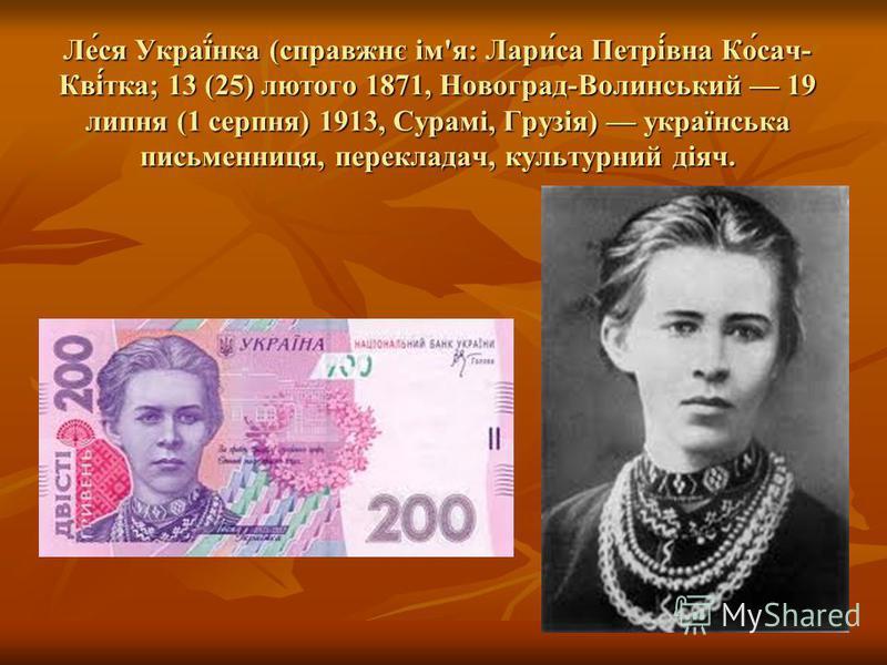 Ле́ся Украї́нка (справжнє ім'я: Лари́са Петрі́вна Ко́сач- Кві́тка; 13 (25) лютого 1871, Новоград-Волинський 19 липня (1 серпня) 1913, Сурамі, Грузія) українська письменниця, перекладач, культурний діяч.