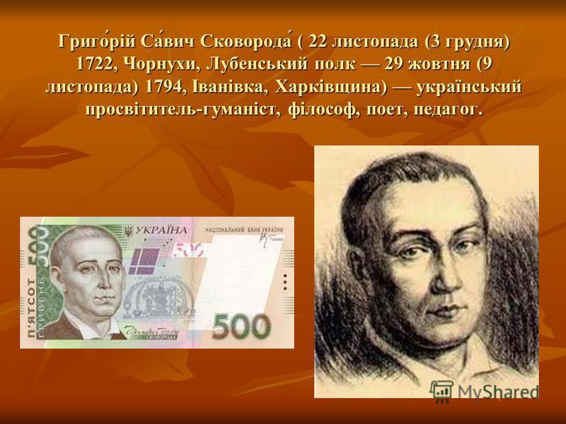 Григо́рій Са́вич Сковорода́ ( 22 листопада (3 грудня) 1722, Чорнухи, Лубенський полк 29 жовтня (9 листопада) 1794, Іванівка, Харківщина) український просвітитель-гуманіст, філософ, поет, педагог.