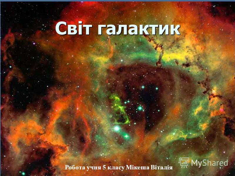 Світ галактик Робота учня 5 класу Мікеша Віталія