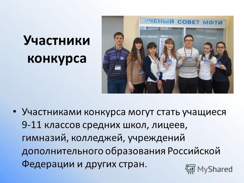 Участники конкурса Участниками конкурса могут стать учащиеся 9-11 классов средних школ, лицеев, гимназий, колледжей, учреждений дополнительного образования Российской Федерации и других стран.