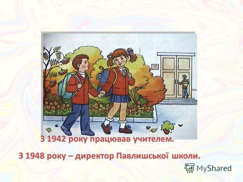 З 1942 року працював учителем. З 1942 року працював учителем. З 1948 року – директор Павлишської школи.