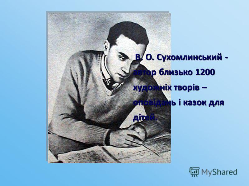 В. О. Сухомлинський - автор близько 1200 художніх творів – оповідань і казок для дітей. В. О. Сухомлинський - автор близько 1200 художніх творів – оповідань і казок для дітей.