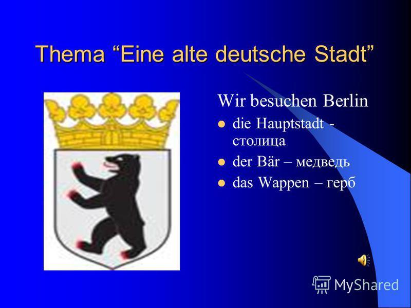 Thema Eine alte deutsche Stadt Wir besuchen Berlin die Hauptstadt - столица der Bär – медведь das Wappen – герб