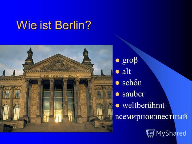 Wie ist Berlin? grow alt schőn sauber weltberűhmt- всемирноизвестный
