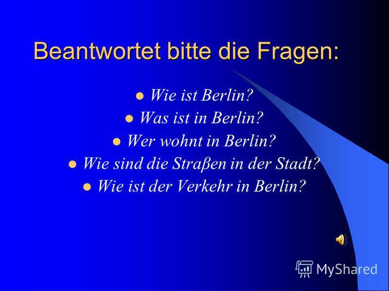 Beantwortet bitte die Fragen: Wie ist Berlin? Was ist in Berlin? Wer wohnt in Berlin? Wie sind die Straβen in der Stadt? Wie ist der Verkehr in Berlin?