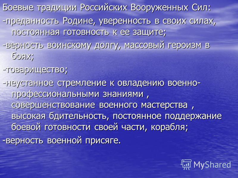 Боевые традиции Российских Вооруженных Сил: -преданность Родине, уверенность в своих силах, постоянная готовность к ее защите; -верность воинскому долгу, массовый героизм в боях; -товарищество; -неустанное стремление к овладению военно- профессиональ
