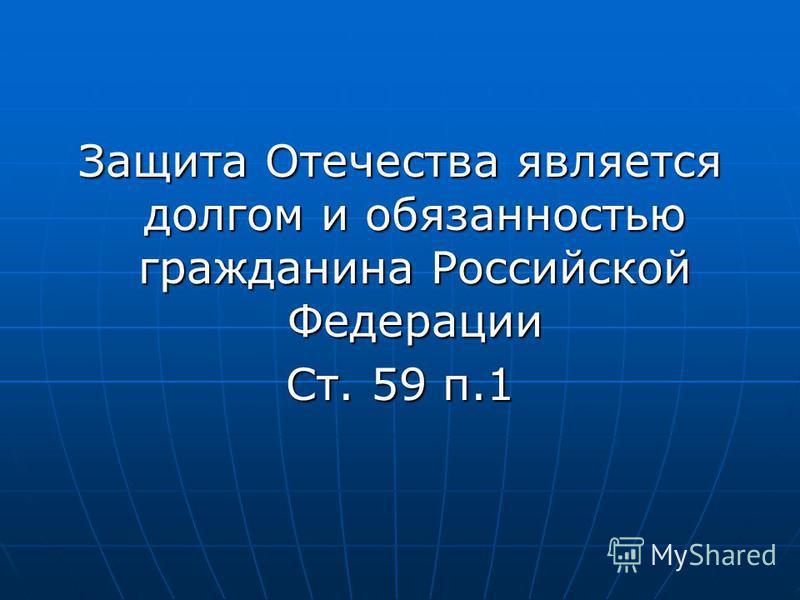 Защита Отечества является долгом и обязанностью гражданина Российской Федерации Ст. 59 п.1