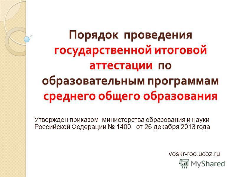 Порядок проведения государственной итоговой аттестации по образовательным программам среднего общего образования Утвержден приказом министерства образования и науки Российской Федерации 1400 от 26 декабря 2013 года voskr-roo.ucoz.ru