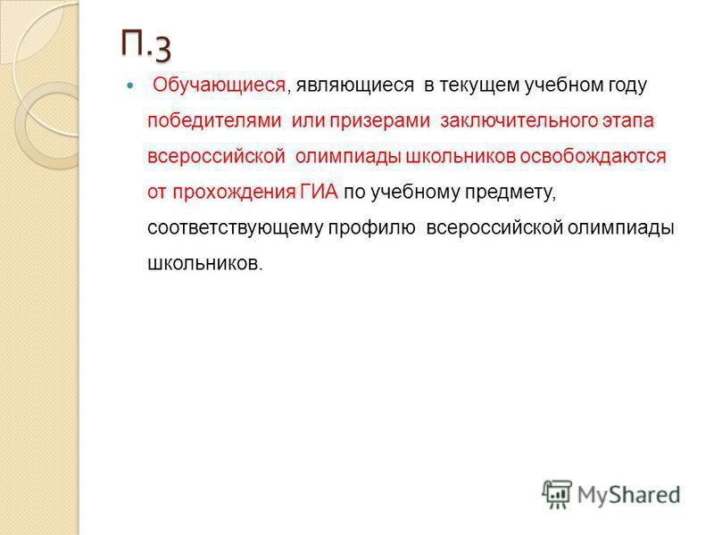 П.3 Обучающиеся, являющиеся в текущем учебном году победителями или призерами заключительного этапа всероссийской олимпиады школьников освобождаются от прохождения ГИА по учебному предмету, соответствующему профилю всероссийской олимпиады школьников.