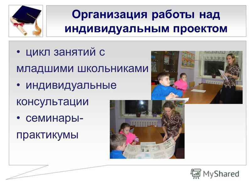 цикл занятий с младшими школьниками индивидуальные консультации семинары- практикумы Организация работы над индивидуальным проектом