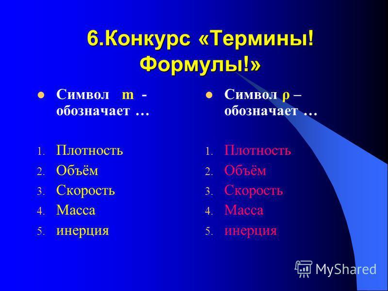 6. Конкурс «Термины! Формулы!» Символ m - обозначает … 1. Плотность 2. Объём 3. Скорость 4. Масса 5. инерция Символ ρ – обозначает … 1. Плотность 2. Объём 3. Скорость 4. Масса 5. инерция