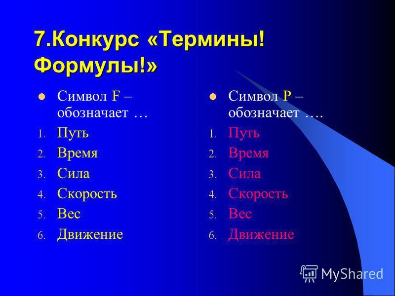 7. Конкурс «Термины! Формулы!» Символ F – обозначает … 1. Путь 2. Время 3. Сила 4. Скорость 5. Вес 6. Движение Символ Р – обозначает …. 1. Путь 2. Время 3. Сила 4. Скорость 5. Вес 6. Движение