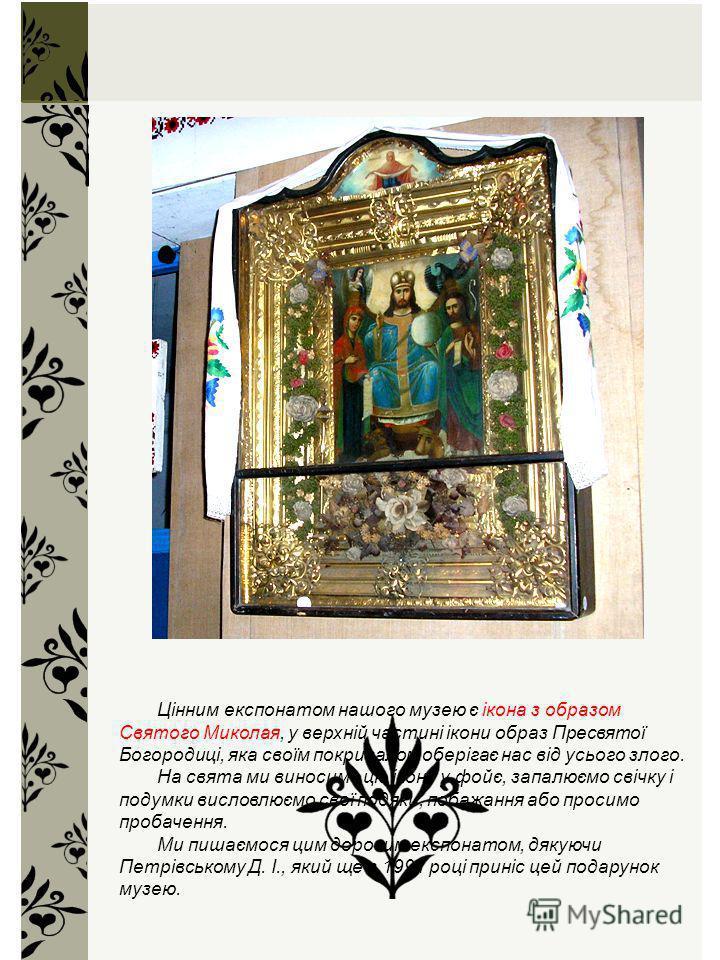 Цінним експонатом нашого музею є ікона з образом Святого Миколая, у верхній частині ікони образ Пресвятої Богородиці, яка своїм покривалом оберігає нас від усього злого. На свята ми виносимо цю ікону у фойє, запалюємо свічку і подумки висловлюємо сво