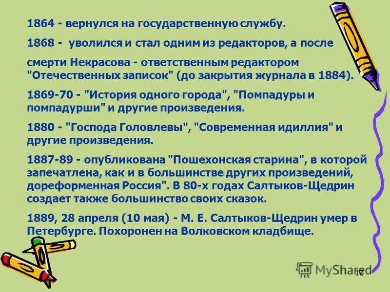 12 1864 - вернулся на государственную службу. 1868 - уволился и стал одним из редакторов, а после смерти Некрасова - ответственным редактором