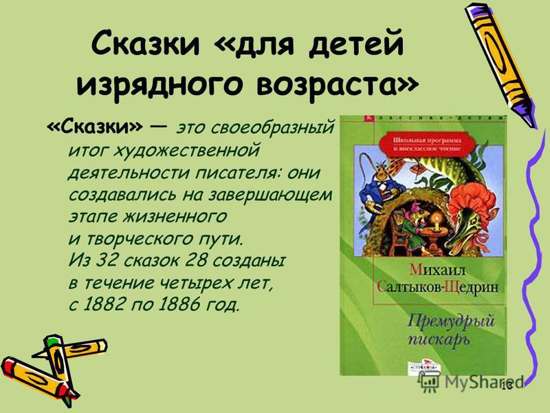 13 Сказки «для детей изрядного возраста» «Сказки» это своеобразный итог художественной деятельности писателя: они создавались на завершающем этапе жизненного и творческого пути. Из 32 сказок 28 созданы в течение четырех лет, с 1882 по 1886 год.