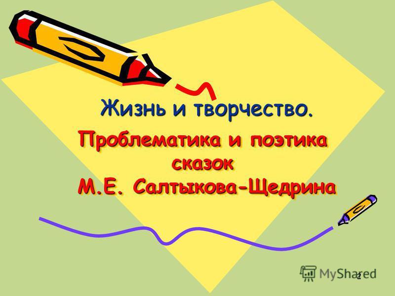 2 Проблематика и поэтика сказок М.Е. Салтыкова-Щедрина Жизнь и творчество.
