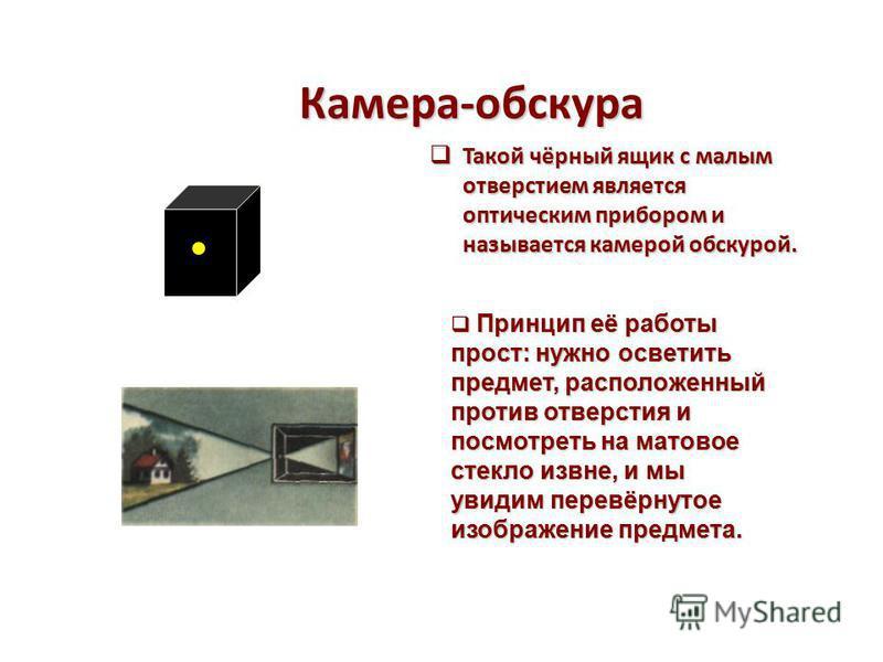 Камера-обскура Такой чёрный ящик с малым отверстием является оптическим прибором и называется камерой обскурой. Такой чёрный ящик с малым отверстием является оптическим прибором и называется камерой обскурой. Принцип её работы прост: нужно осветить п