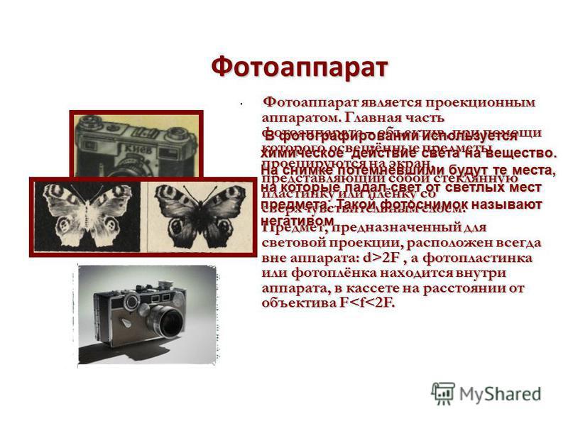 Фотоаппарат Фотоаппарат является проекционным аппаратом. Главная часть фотоаппарата – объектив, при помощи которого освещённые предметы проецируются на экран, представляющий собой стеклянную пластинку или плёнку со сверхчувствительным слоем. Предмет,