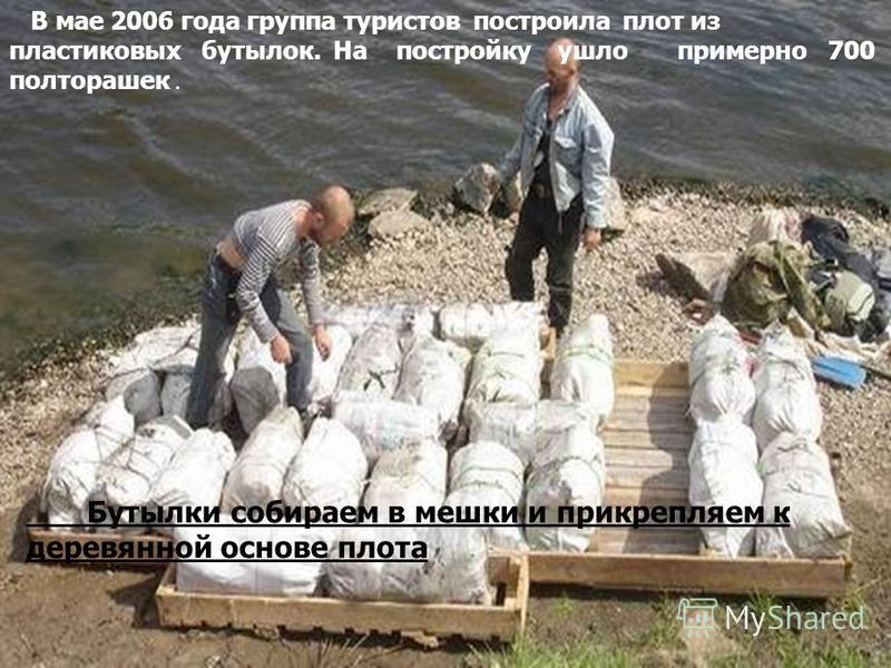 Бутылки собираем в мешки и прикрепляем к деревянной основе плота В мае 2006 года группа туристов построила плот из пластиковых бутылок. На постройку ушло примерно 700 полторашек.