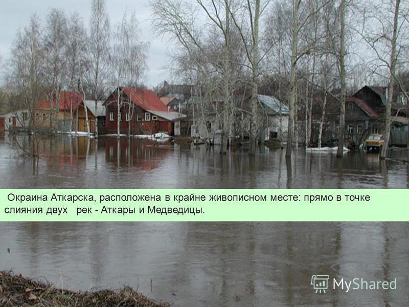 Окраина Аткарска, расположена в крайне живописном месте: прямо в точке слияния двух рек - Аткары и Медведицы.