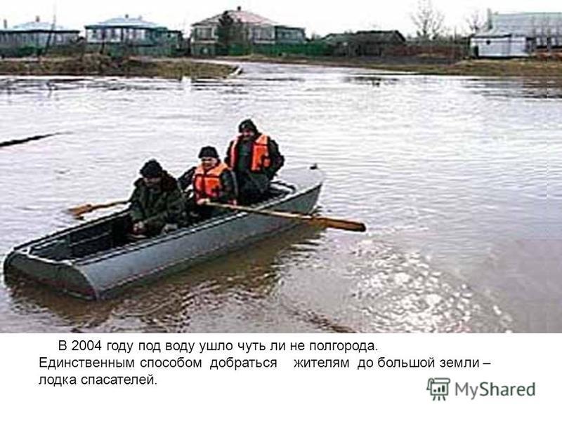 В 2004 году под воду ушло чуть ли не полгорода. Единственным способом добраться жителям до большой земли – лодка спасателей.