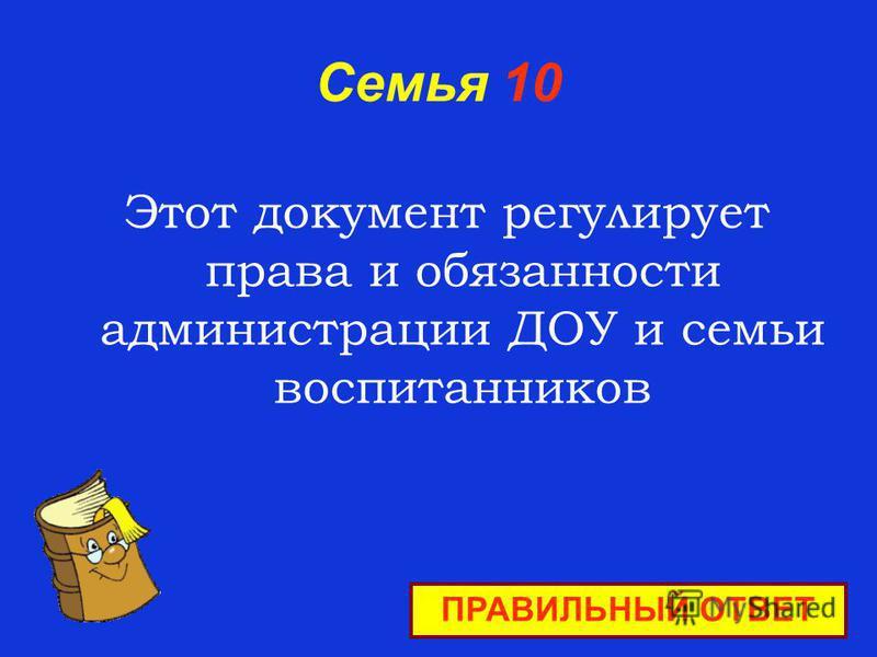 Семья 10 Этот документ регулирует права и обязанности администрации ДОУ и семьи воспитанников ПРАВИЛЬНЫЙ ОТВЕТ