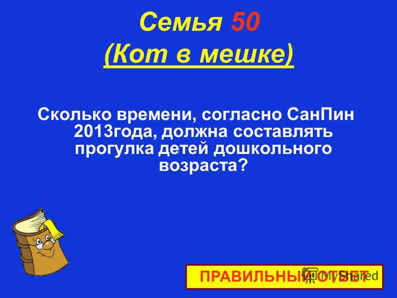 Семья 50 (Кот в мешке) Сколько времени, согласно Сан Пин 2013 года, должна составлять прогулка детей дошкольного возраста? ПРАВИЛЬНЫЙ ОТВЕТ