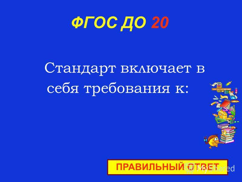 ФГОС ДО 20 Стандарт включает в себя требования к: ПРАВИЛЬНЫЙ ОТВЕТ
