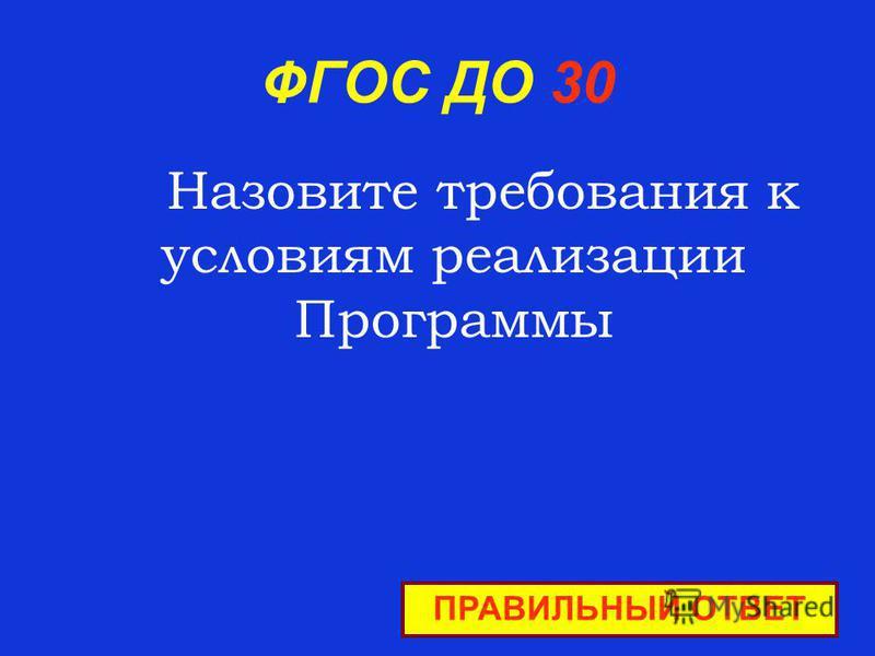 ФГОС ДО 30 Назовите требования к условиям реализации Программы ПРАВИЛЬНЫЙ ОТВЕТ