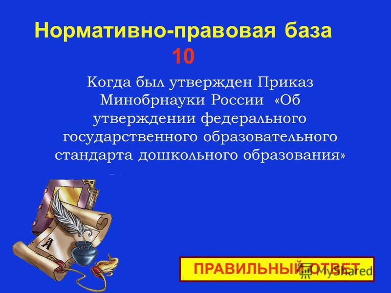 Нормативно-правовая база 10 ПРАВИЛЬНЫЙ ОТВЕТ Когда был утвержден Приказ Минобрнауки России «Об утверждении федерального государственного образовательного стандарта дошкольного образования»