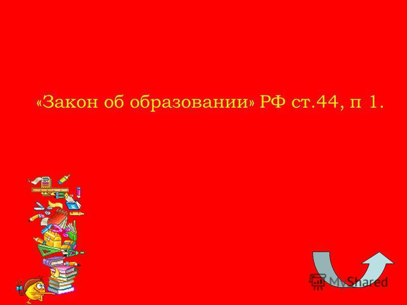 «Закон об образовании» РФ ст.44, п 1.