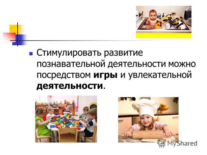 Стимулировать развитие познавательной деятельности можно посредством игры и увлекательной деятельности.