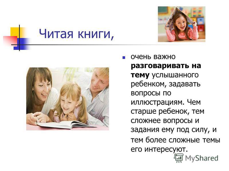 Читая книги, очень важно разговаривать на тему услышанного ребенком, задавать вопросы по иллюстрациям. Чем старше ребенок, тем сложнее вопросы и задания ему под силу, и тем более сложные темы его интересуют.