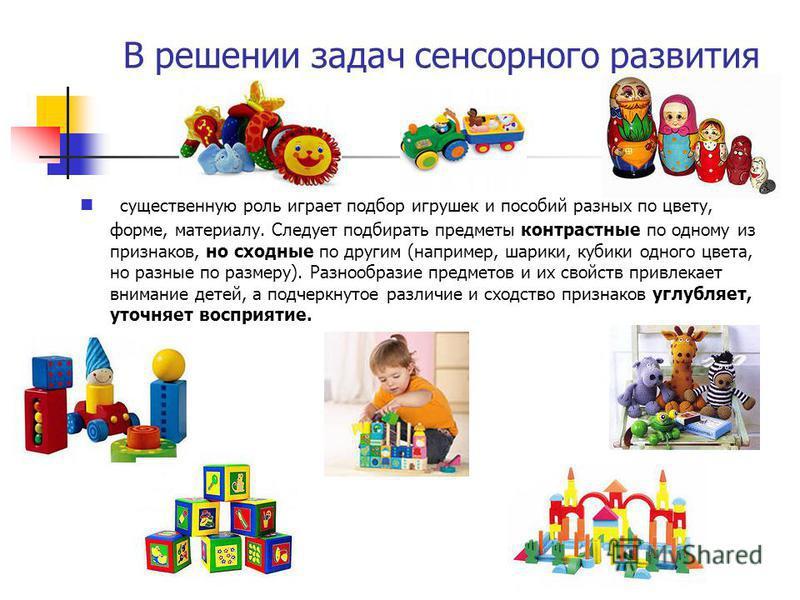 В решении задач сенсорного развития существенную роль играет подбор игрушек и пособий разных по цвету, форме, материалу. Следует подбирать предметы контрастные по одному из признаков, но сходные по другим (например, шарики, кубики одного цвета, но ра